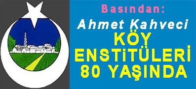 <center> Basından:  Ahmet Kahveci </center><center><font color='blue'> KÖY ENSTİTÜLERİ 80 YAŞINDA </font></center>