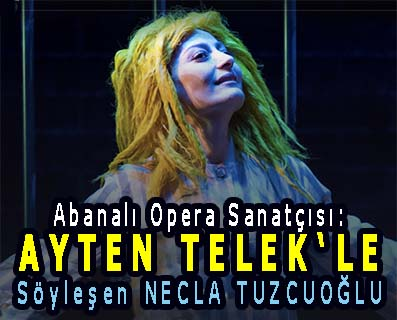 <center> Abanalı Opera Sanatçısı: AYTEN TELEK'LE </center><center><font color='blue'> Söyleşen NECLA TUZCUOĞLU </font></center>